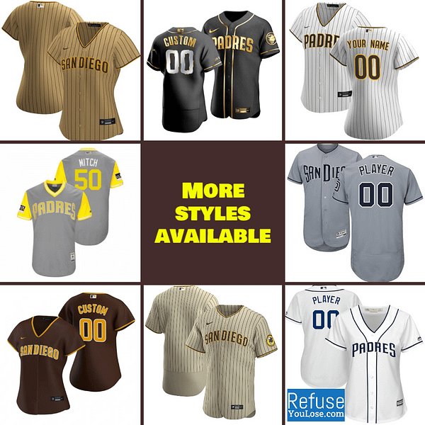 San Diego Padres Jersey For Men, Women, or Youth   Customizable color: 2018 Nickname 2019 Alternate Brown 2019 Nickname 2020 Alternate Sand 2020 Alternate Tan 2020 Home 2020 Road Black 2019 Home 2019 Road Memorial Day  Refuse You Lose
