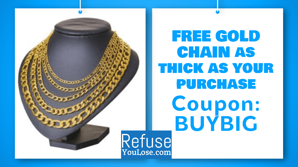 Free gold chain as thick as your purchase at RefuseYouLose.com